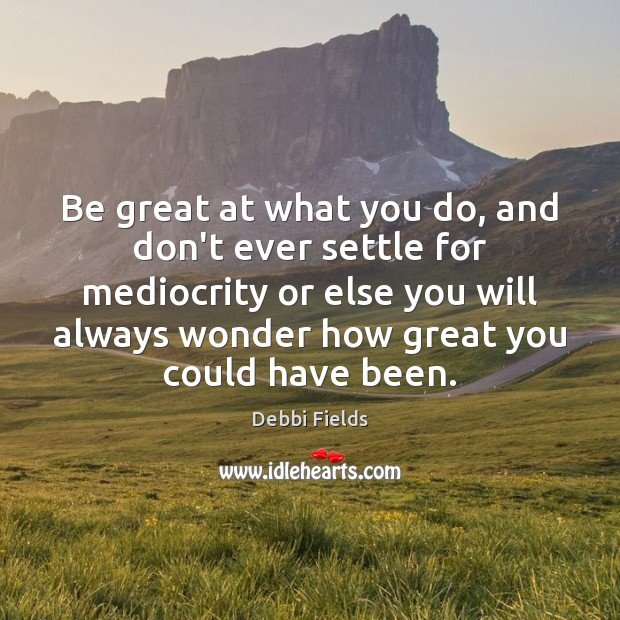 Image, Be great at what you do, and don't ever settle for mediocrity