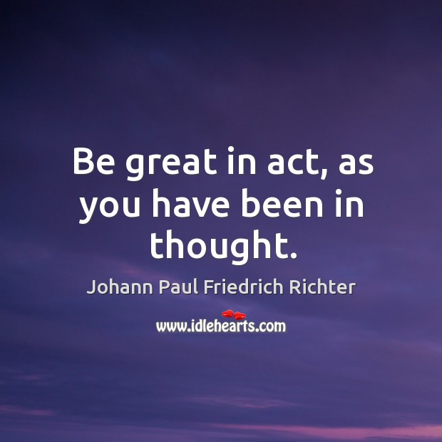 Be great in act, as you have been in thought. Johann Paul Friedrich Richter Picture Quote
