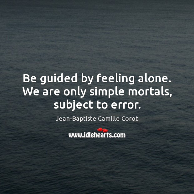 Be guided by feeling alone. We are only simple mortals, subject to error. Jean-Baptiste Camille Corot Picture Quote