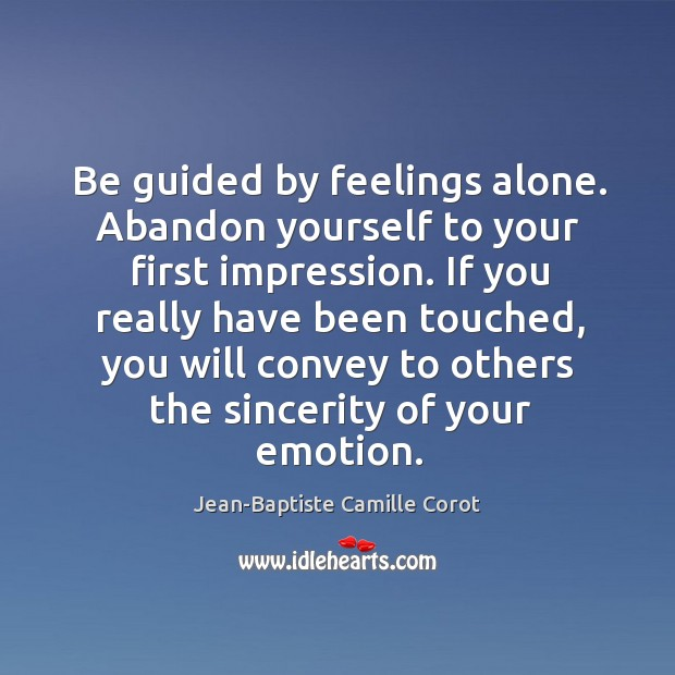 Be guided by feelings alone. Abandon yourself to your first impression. If Jean-Baptiste Camille Corot Picture Quote