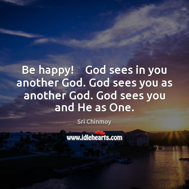 Be happy!    God sees in you another God. God sees you as Sri Chinmoy Picture Quote