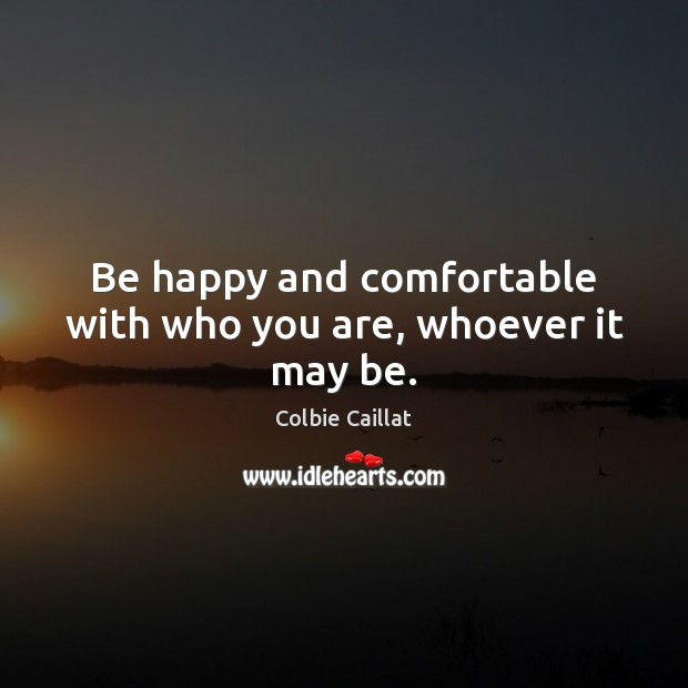 Be happy and comfortable with who you are, whoever it may be. Colbie Caillat Picture Quote