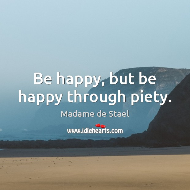 Be happy, but be happy through piety. Madame de Stael Picture Quote