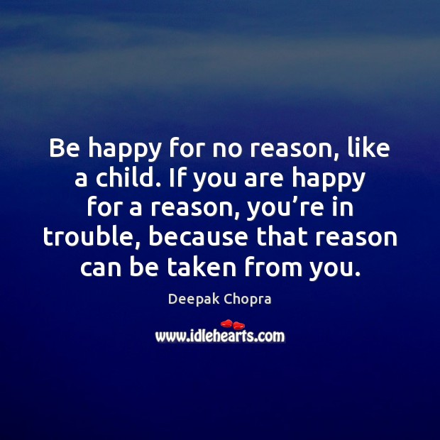 Be happy for no reason, like a child. If you are happy Deepak Chopra Picture Quote