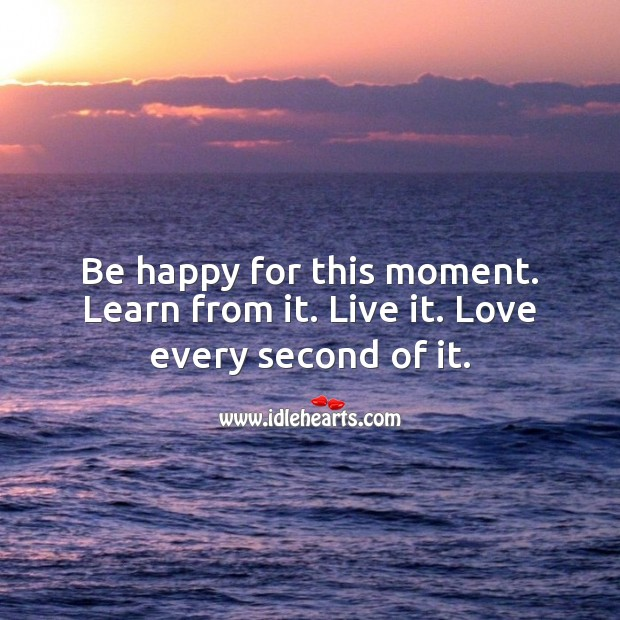 Be happy for this moment. Learn from it. Live it. Advice Quotes Image