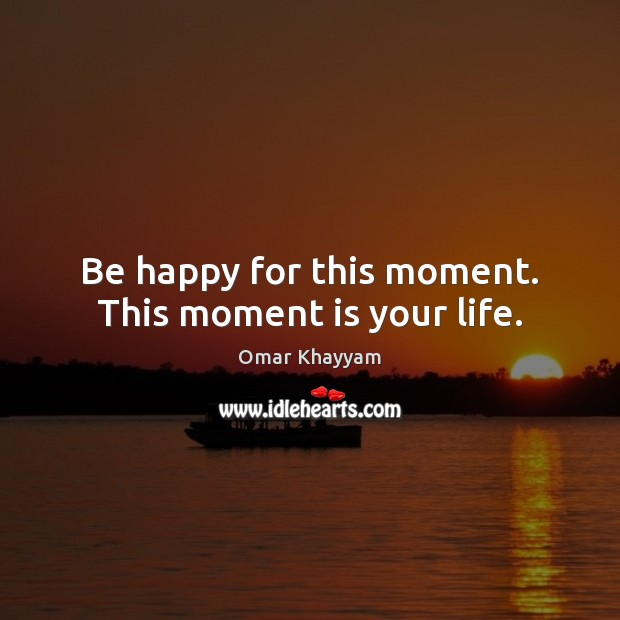 Be Happy For This Moment..