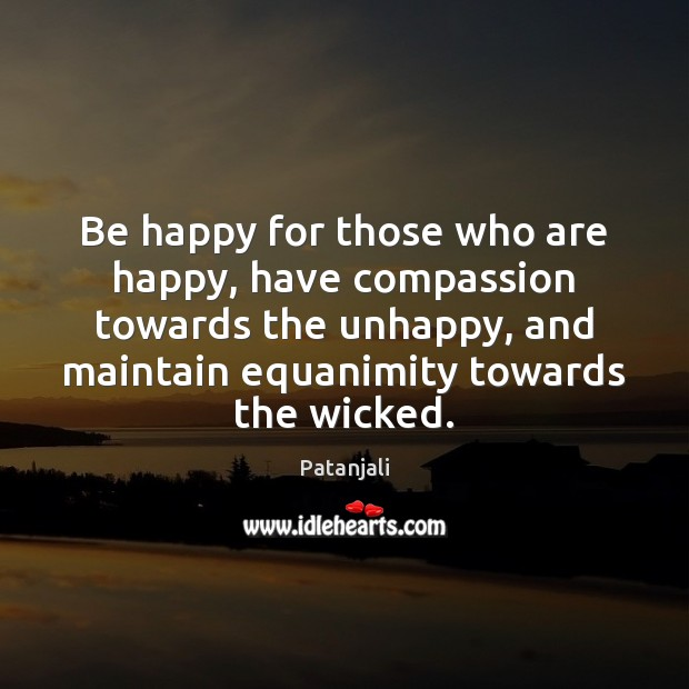 Be happy for those who are happy, have compassion towards the unhappy, Patanjali Picture Quote
