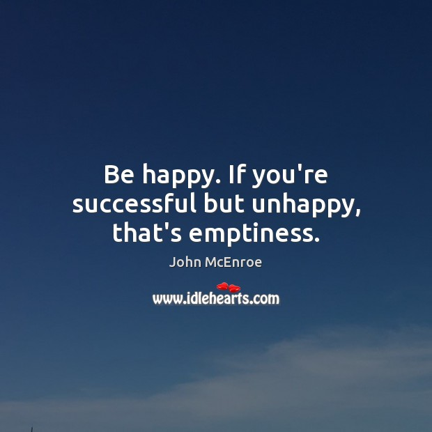Be happy. If you're successful but unhappy, that's emptiness. John McEnroe Picture Quote