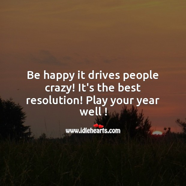 Be happy it drives people crazy! It's the best resolution! New Year Quotes Image