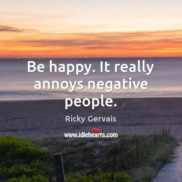 Be happy. It really annoys negative people. Image