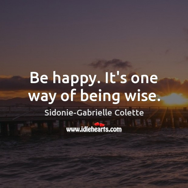 Be happy. It's one way of being wise. Sidonie-Gabrielle Colette Picture Quote
