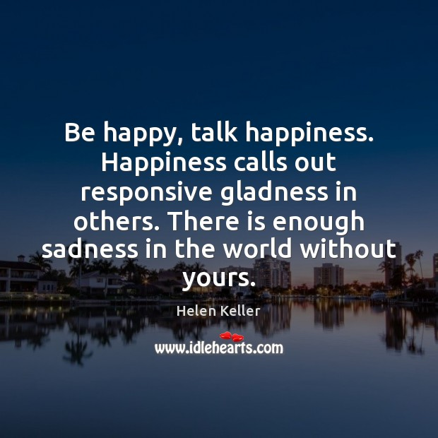 Be happy, talk happiness. Happiness calls out responsive gladness in others. There Helen Keller Picture Quote
