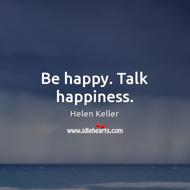Be happy. Talk happiness. Helen Keller Picture Quote