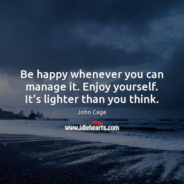 Image, Be happy whenever you can manage it. Enjoy yourself. It's lighter than you think.