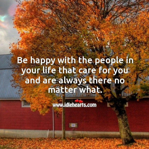 Image, Be happy with the people in your life that care for you and are always there no matter what.