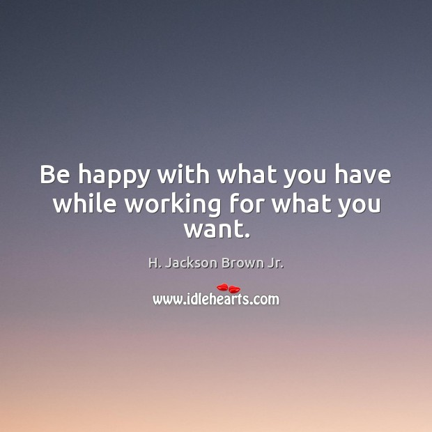 Be happy with what you have while working for what you want. H. Jackson Brown Jr. Picture Quote
