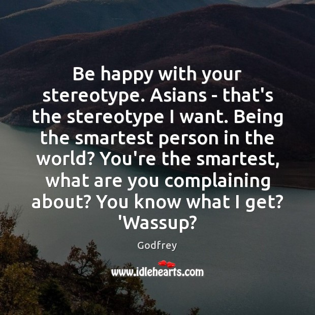 Be happy with your stereotype. Asians – that's the stereotype I want. Godfrey Picture Quote