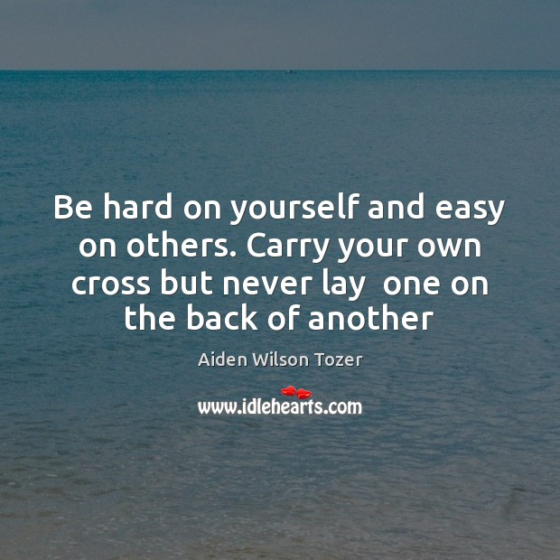 Be hard on yourself and easy on others. Carry your own cross Aiden Wilson Tozer Picture Quote