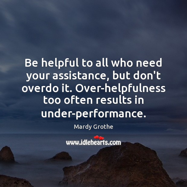 Be helpful to all who need your assistance, but don't overdo it. Mardy Grothe Picture Quote