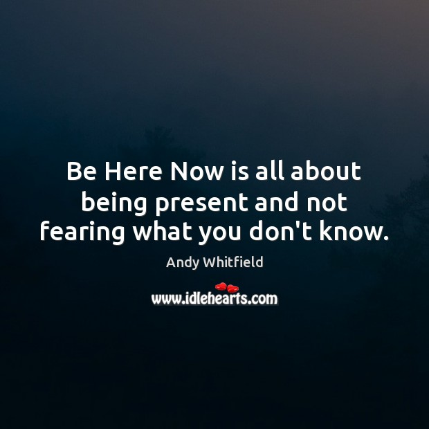 Image, Be Here Now is all about being present and not fearing what you don't know.