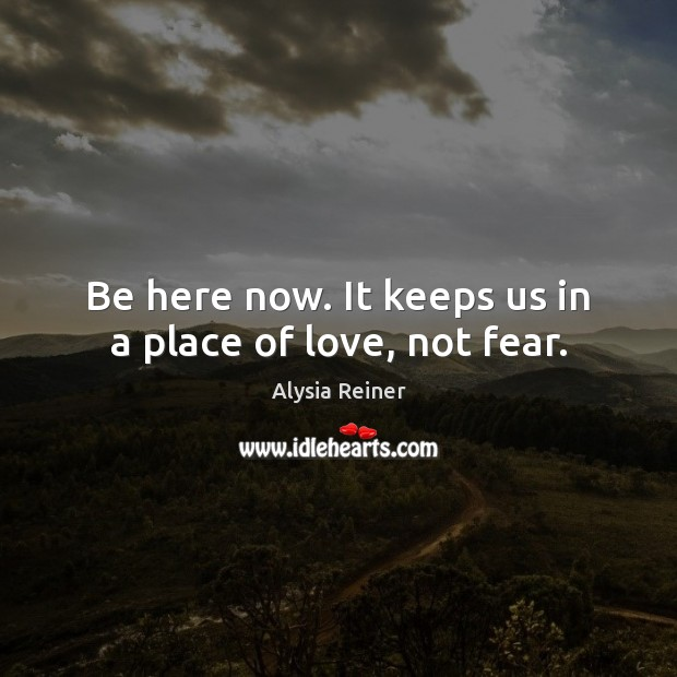 Image, Be here now. It keeps us in a place of love, not fear.