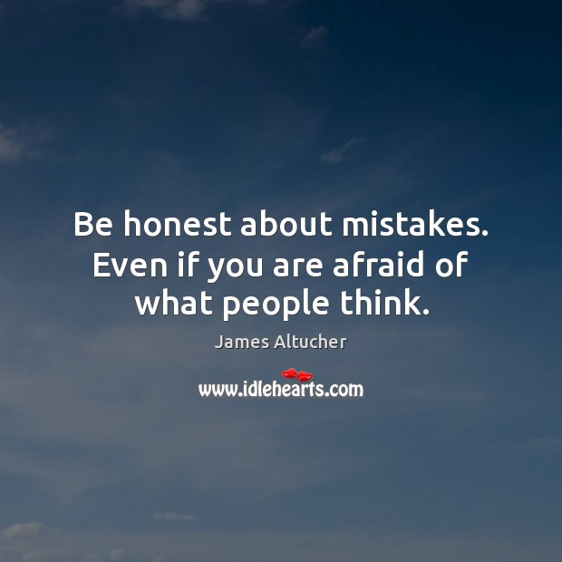 Be honest about mistakes. Even if you are afraid of what people think. James Altucher Picture Quote
