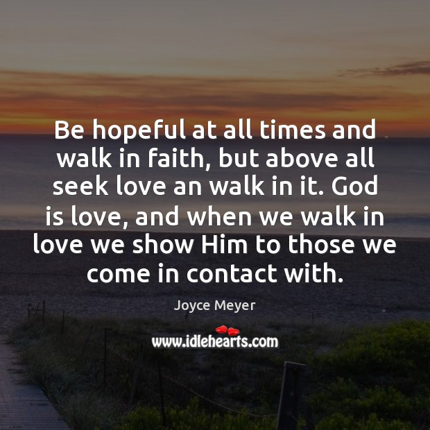 Be hopeful at all times and walk in faith, but above all Image