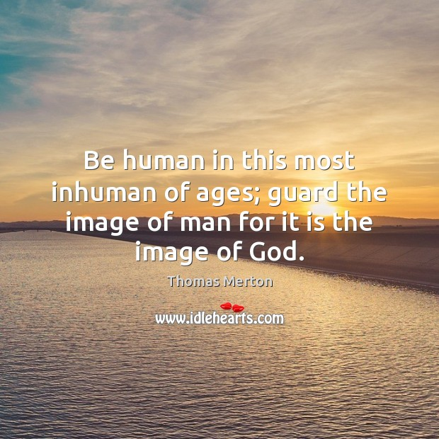 Image, Be human in this most inhuman of ages; guard the image of man for it is the image of God.