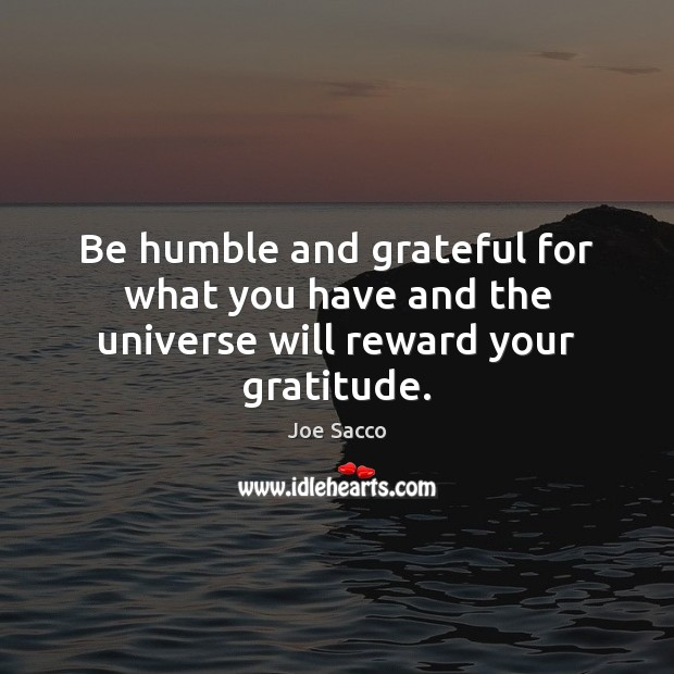 Image, Be humble and grateful for what you have and the universe will reward your gratitude.