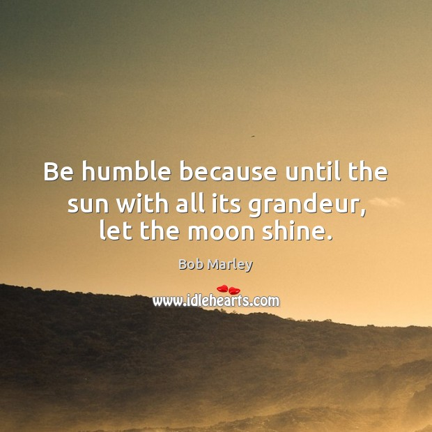 Be humble because until the sun with all its grandeur, let the moon shine. Bob Marley Picture Quote