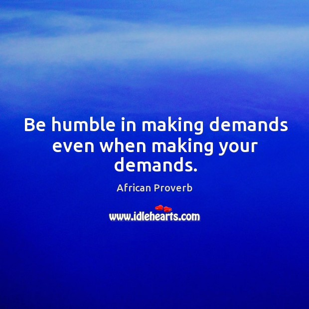 Image, Be humble in making demands even when making your demands.
