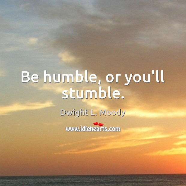 Be humble, or you'll stumble. Image