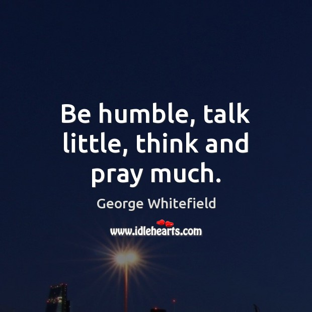 Be humble, talk little, think and pray much. Image