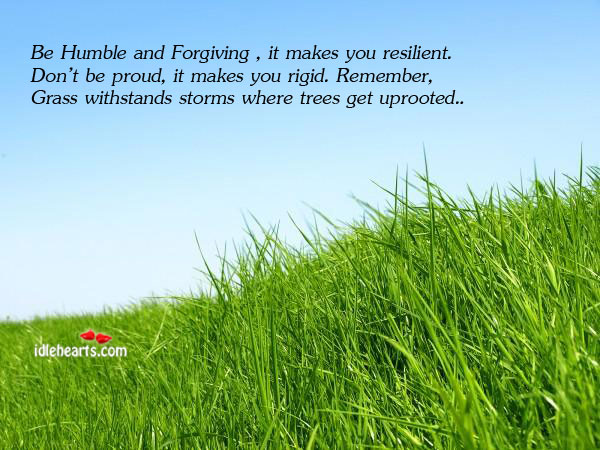 Be Humble And Forgiving , It Makes You Resilient. Don't Be…