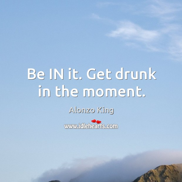 Image, Be IN it. Get drunk in the moment.