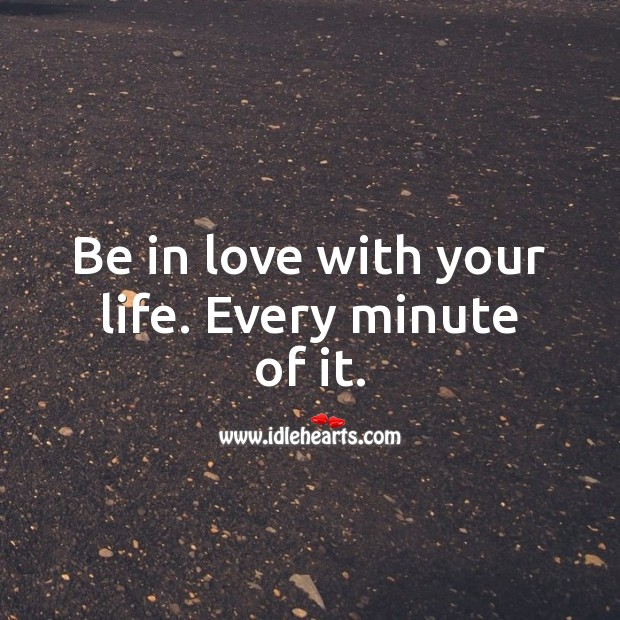 Be in love with your life. Every minute of it. Being In Love Quotes Image