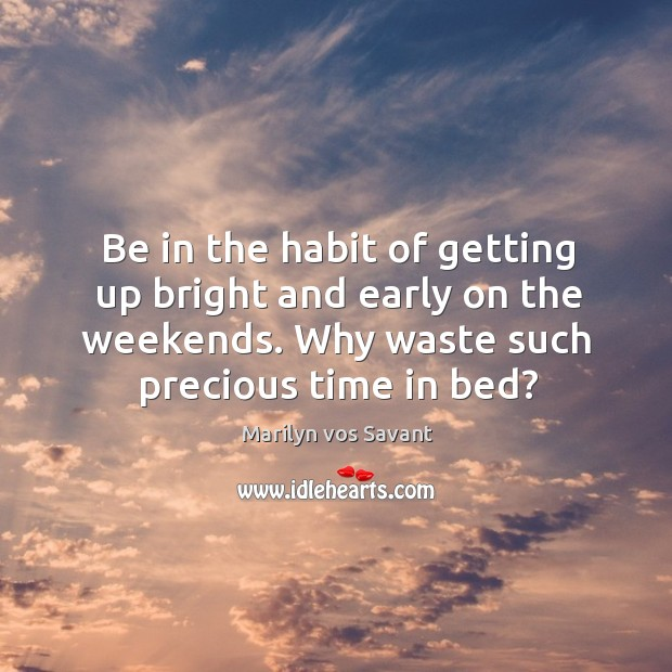 Be in the habit of getting up bright and early on the weekends. Why waste such precious time in bed? Image