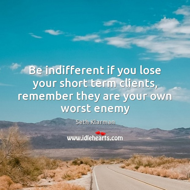 Be indifferent if you lose your short term clients, remember they are your own worst enemy Seth Klarman Picture Quote