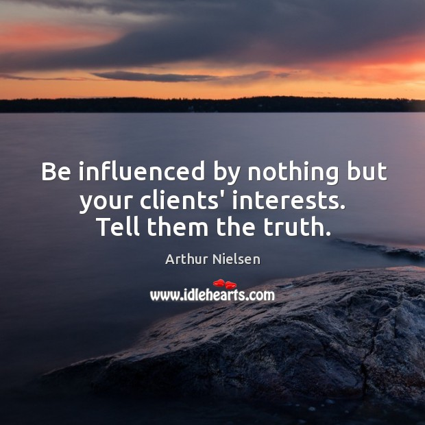 Image, Be influenced by nothing but your clients' interests. Tell them the truth.
