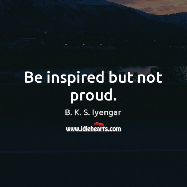 Be inspired but not proud. Image