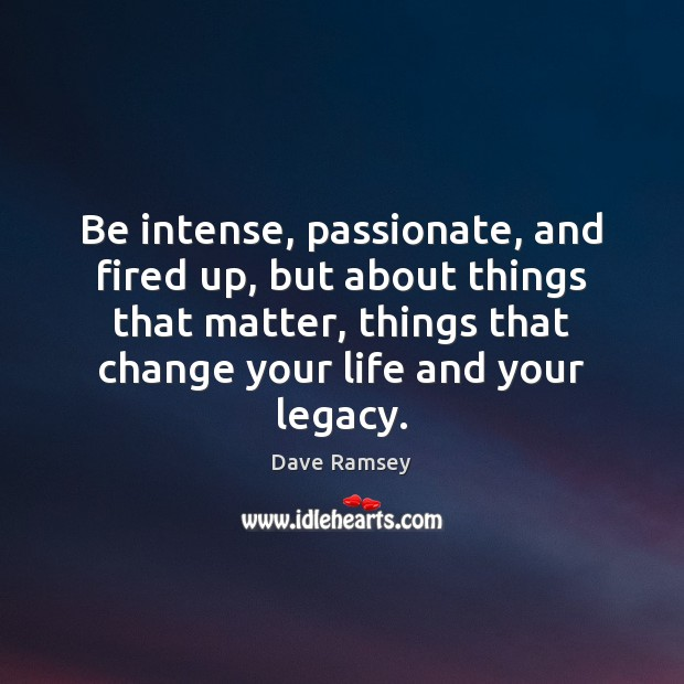 Be intense, passionate, and fired up, but about things that matter, things Image