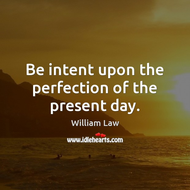 Be intent upon the perfection of the present day. Image