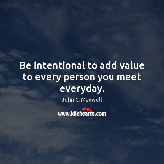 Image, Be intentional to add value to every person you meet everyday.