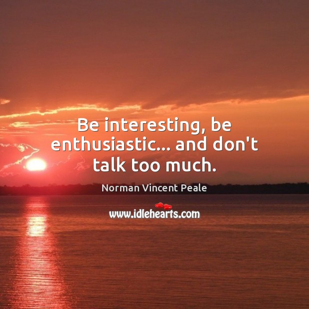 Be interesting, be enthusiastic… and don't talk too much. Norman Vincent Peale Picture Quote