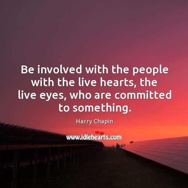Be involved with the people with the live hearts, the live eyes, Harry Chapin Picture Quote