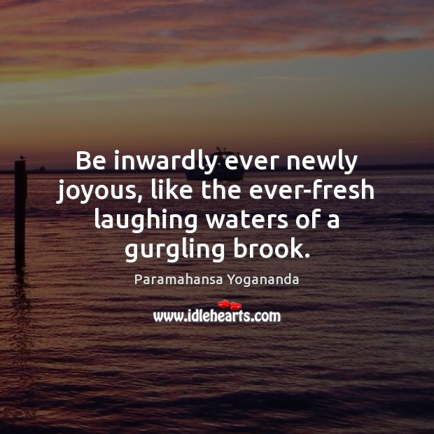 Be inwardly ever newly joyous, like the ever-fresh laughing waters of a gurgling brook. Image