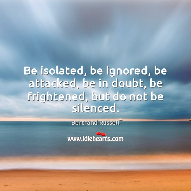 Be isolated, be ignored, be attacked, be in doubt, be frightened, but do not be silenced. Image