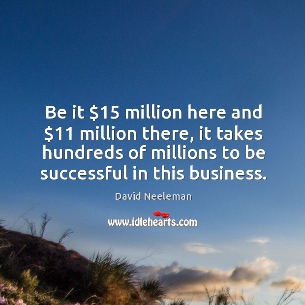 Be it $15 million here and $11 million there, it takes hundreds of millions to be successful in this business.  david neeleman     and, of course, customers really need to feel safe and are seeking reassurance when they fly. David Neeleman Picture Quote