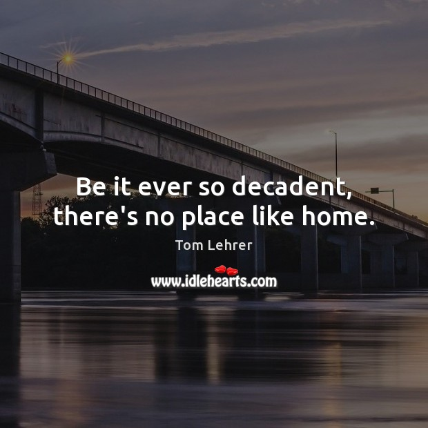 Be it ever so decadent, there's no place like home. Tom Lehrer Picture Quote