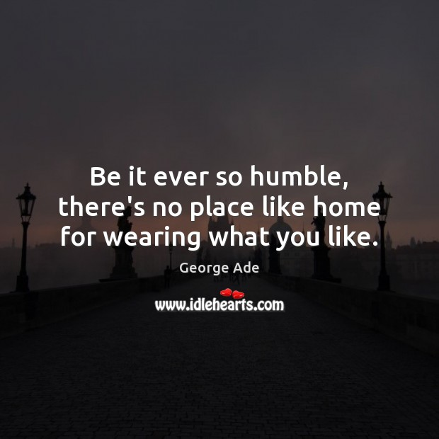 Be it ever so humble, there's no place like home for wearing what you like. George Ade Picture Quote